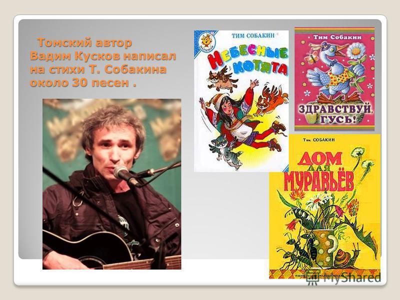 Томский автор Вадим Кусков написал на стихи Т. Собакина около 30 песен. Томский автор Вадим Кусков написал на стихи Т. Собакина около 30 песен.