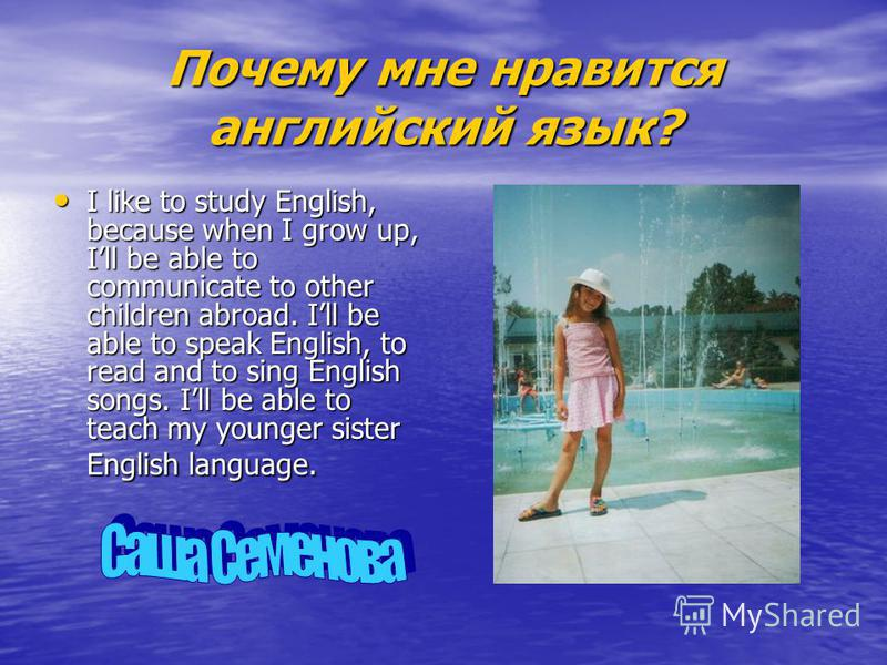 Почему мне нравится английский язык? I like to study English, because when I grow up, Ill be able to communicate to other children abroad. Ill be able to speak English, to read and to sing English songs. Ill be able to teach my younger sister English
