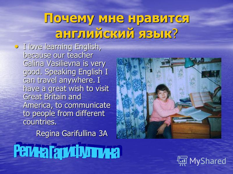 Почему мне нравится английский язык? I love learning English, because our teacher Galina Vasilievna is very good. Speaking English I can travel anywhere. I have a great wish to visit Great Britain and America, to communicate to people from different