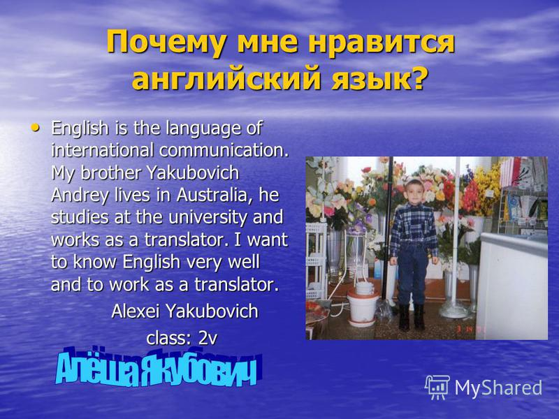 Почему мне нравится английский язык? English is the language of international communication. My brother Yakubovich Andrey lives in Australia, he studies at the university and works as a translator. I want to know English very well and to work as a tr