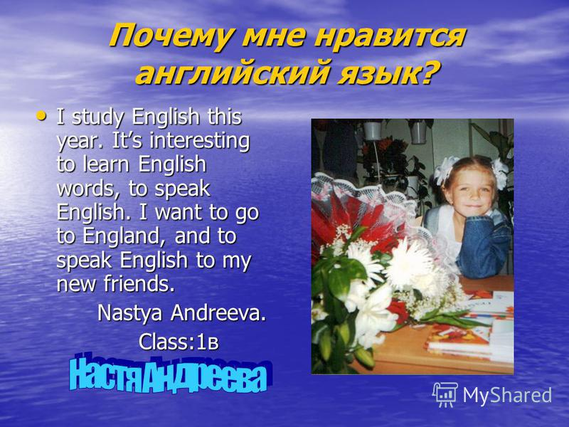 Почему мне нравится английский язык? I study English this year. Its interesting to learn English words, to speak English. I want to go to England, and to speak English to my new friends. I study English this year. Its interesting to learn English wor