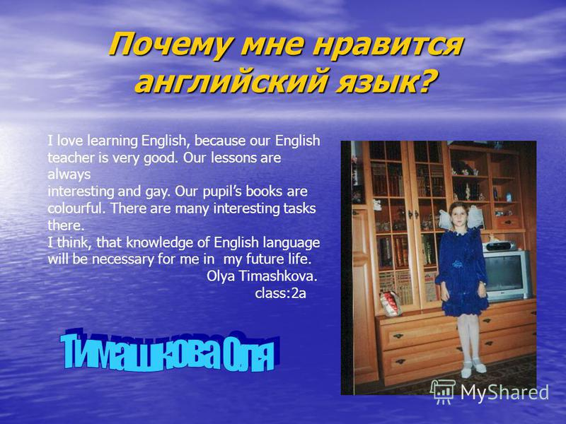 Почему мне нравится английский язык? I love learning English, because our English teacher is very good. Our lessons are always interesting and gay. Our pupils books are colourful. There are many interesting tasks there. I think, that knowledge of Eng