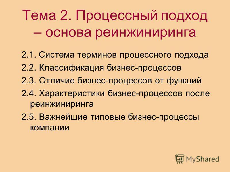 Тема 2. Процессный подход – основа реинжиниринга 2.1. Система терминов процессного подхода 2.2. Классификация бизнес-процессов 2.3. Отличие бизнес-процессов от функций 2.4. Характеристики бизнес-процессов после реинжиниринга 2.5. Важнейшие типовые би