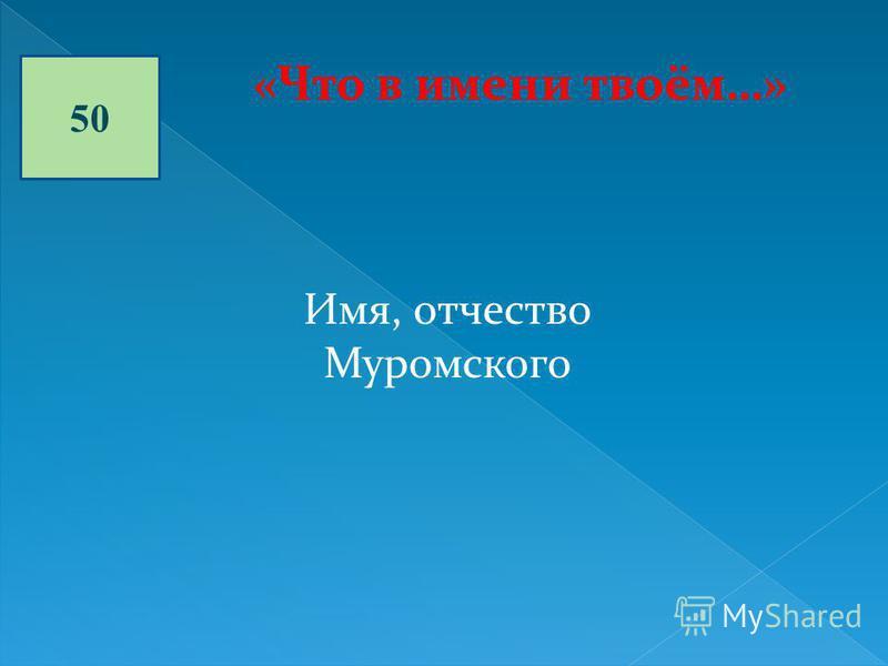 50 «Что в имени твоём…» Имя, отчество Муромского