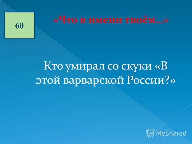 60 «Что в имени твоём…» Кто умирал со скуки «В этой варварской России?»