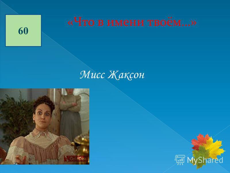 60 «Что в имени твоём…» Мисс Жаксон