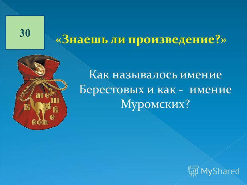 30 «Знаешь ли произведение?» Как называлось имение Берестовых и как - имение Муромских?