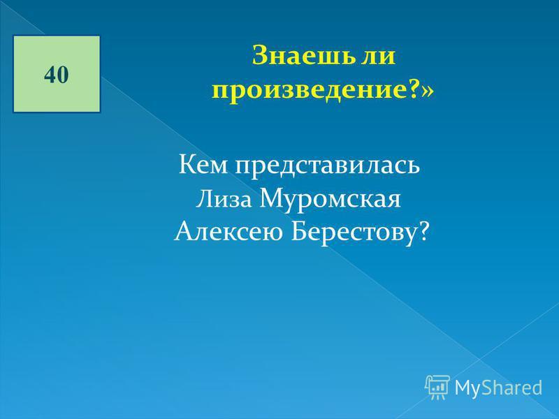 40 Знаешь ли произведение?» Кем представилась Лиза Муромская Алексею Берестову?