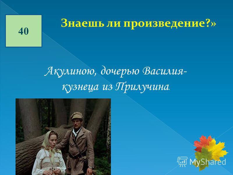 40 Знаешь ли произведение?» Акулиною, дочерью Василия- кузнеца из Прилучина.