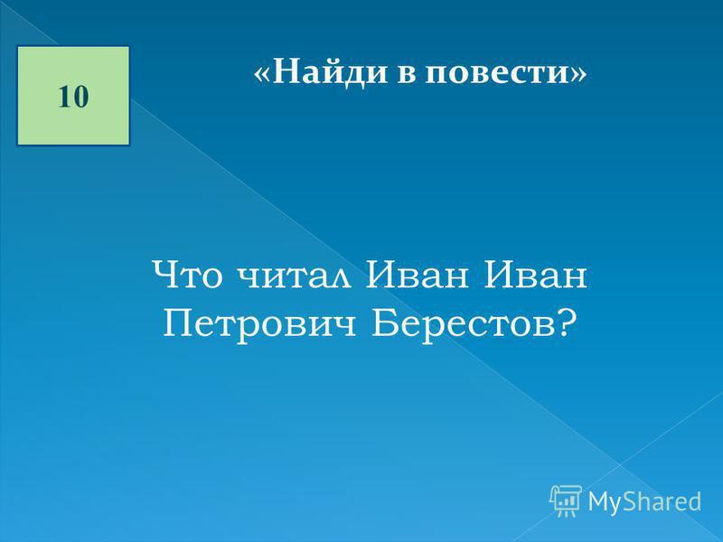 10 «Найди в повести» Что читал Иван Иван Петрович Берестов?