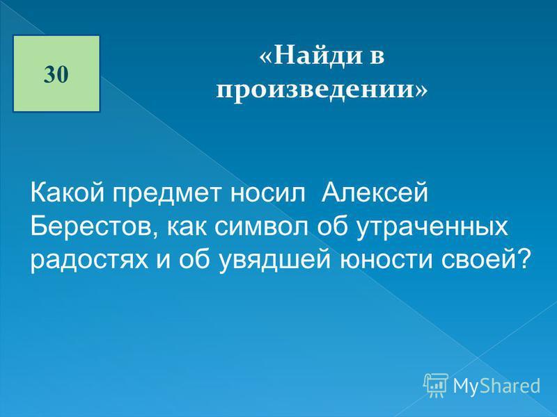 30 «Найди в произведении» Какой предмет носил Алексей Берестов, как символ об утраченных радостях и об увядшей юности своей?