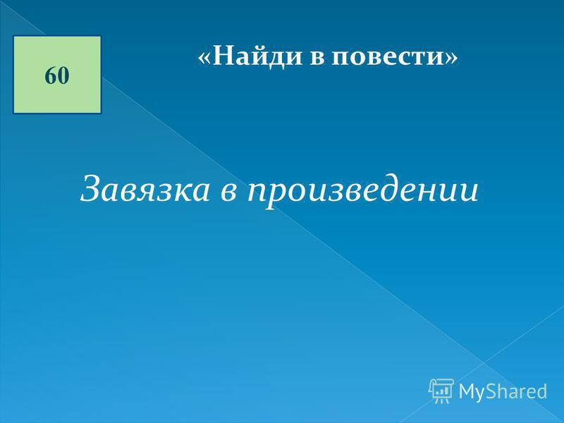 60 «Найди в повести» Завязка в произведении