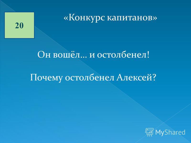 20 «Конкурс капитанов» Он вошёл… и остолбенел! Почему остолбенел Алексей?