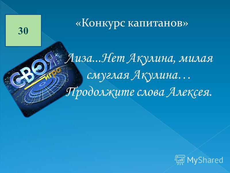 30 «Конкурс капитанов» Лиза...Нет Акулина, милая смуглая Акулина… Продолжите слова Алексея.