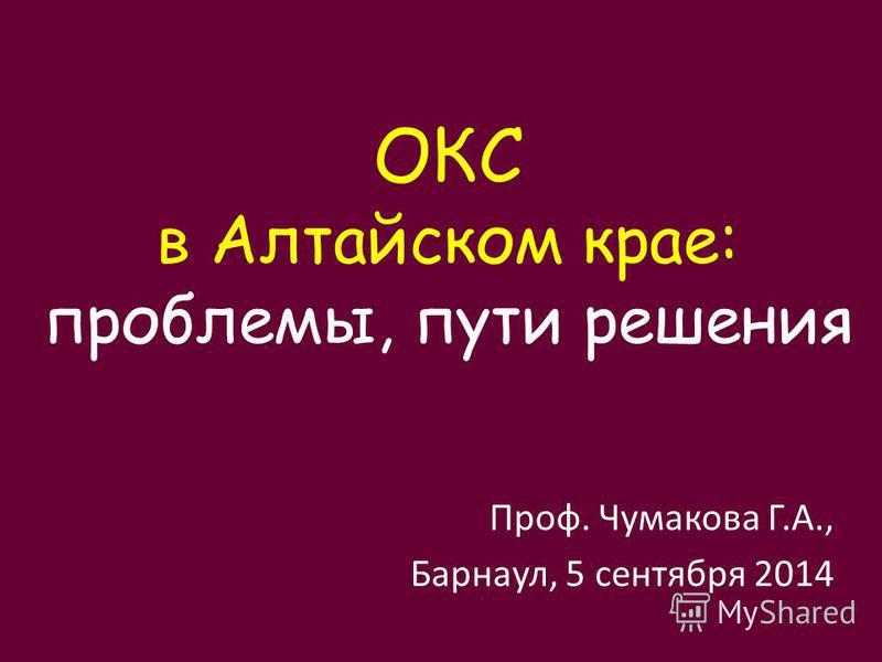 Проф. Чумакова Г.А., Барнаул, 5 сентября 2014 ОКС в Алтайском крае: проблемы, пути решения