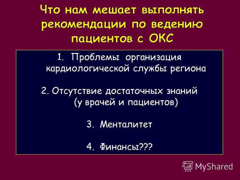 1. Проблемы организация кардиологической службы региона 2. Отсутствие достаточных знаний (у врачей и пациентов) 3. Менталитет 4.Финансы???