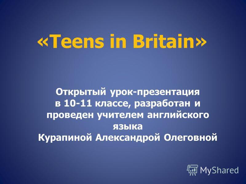 «Teens in Britain» Открытый урок-презентация в 10-11 классе, разработан и проведен учителем английского языка Курапиной Александрой Олеговной