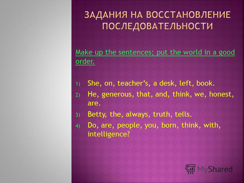 Make up the sentences; put the world in a good order. 1) She, on, teachers, a desk, left, book. 2) He, generous, that, and, think, we, honest, are. 3) Betty, the, always, truth, tells. 4) Do, are, people, you, born, think, with, intelligence?