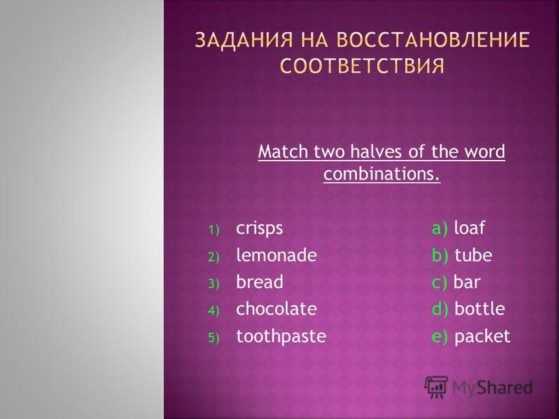 Match two halves of the word combinations. 1) crisps a) loaf 2) lemonadeb) tube 3) breadc) bar 4) chocolated) bottle 5) toothpastee) packet