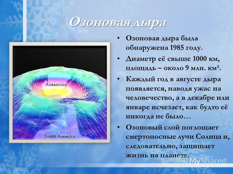 Озоновая дыра Озоновая дыра была обнаружена 1985 году. Диаметр её свыше 1000 км, площадь – около 9 млн. км². Каждый год в августе дыра появляется, наводя ужас на человечество, а в декабре или январе исчезает, как будто её никогда не было… Озоновый сл