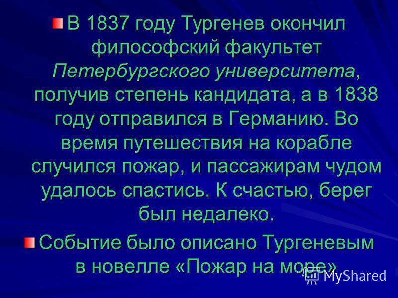В 1837 году Тургенев окончил философский факультет Петербургского университета, получив степень кандидата, а в 1838 году отправился в Германию. Во время путешествия на корабле случился пожар, и пассажирам чудом удалось спастись. К счастью, берег был