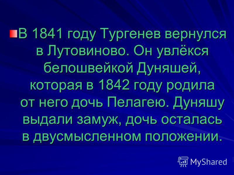 В 1841 году Тургенев вернулся в Лутовиново. Он увлёкся белошвейкой Дуняшей, которая в 1842 году родила от него дочь Пелагею. Дуняшу выдали замуж, дочь осталась в двусмысленном положении.