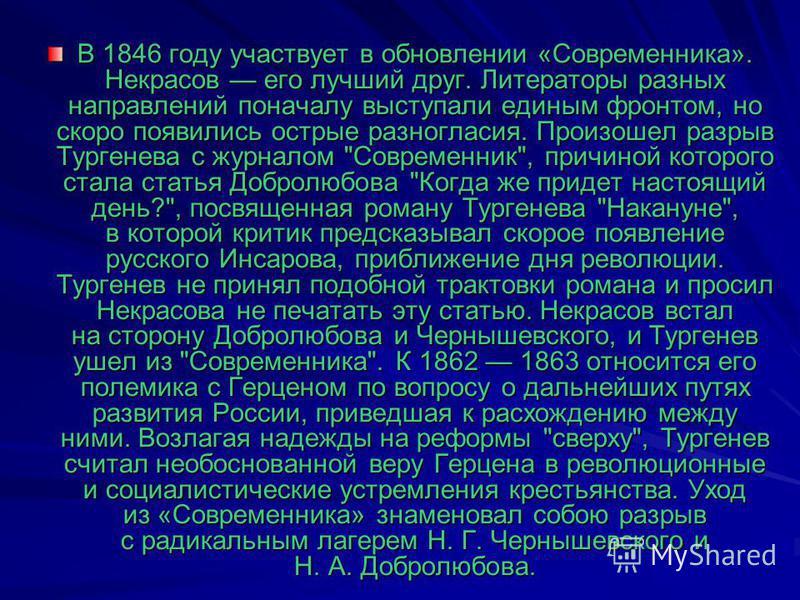 В 1846 году участвует в обновлении «Современника». Некрасов его лучший друг. Литераторы разных направлений поначалу выступали единым фронтом, но скоро появились острые разногласия. Произошел разрыв Тургенева с журналом