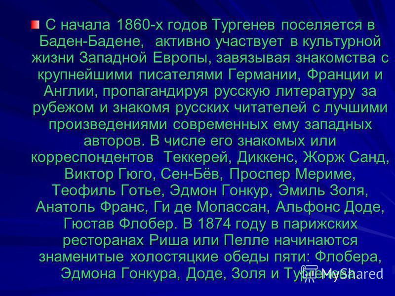 С начала 1860-х годов Тургенев поселяется в Баден-Бадене, активно участвует в культурной жизни Западной Европы, завязывая знакомства с крупнейшими писателями Германии, Франции и Англии, пропагандируя русскую литературу за рубежом и знакомя русских чи