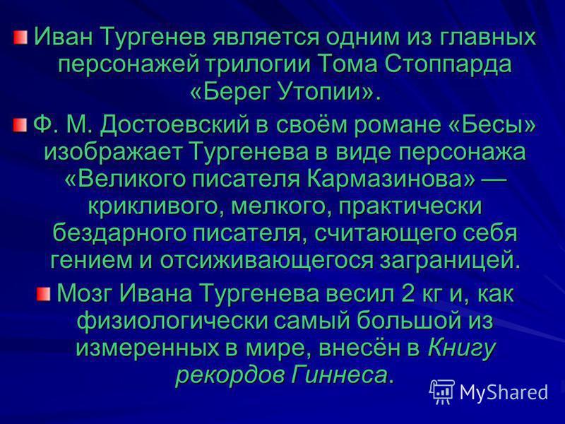 Иван Тургенев является одним из главных персонажей трилогии Тома Стоппарда «Берег Утопии». Ф. М. Достоевский в своём романе «Бесы» изображает Тургенева в виде персонажа «Великого писателя Кармазинова» крикливого, мелкого, практически бездарного писат