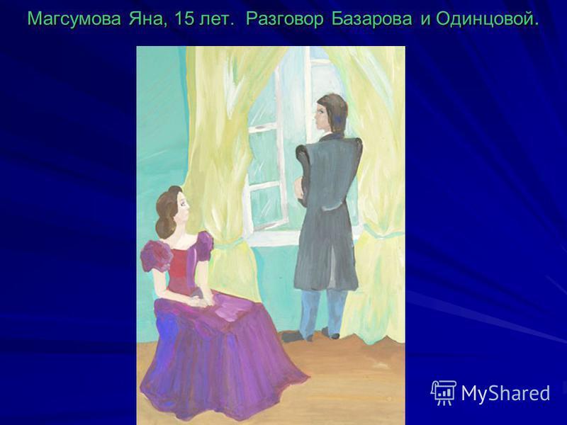Магсумова Яна, 15 лет. Разговор Базарова и Одинцовой.