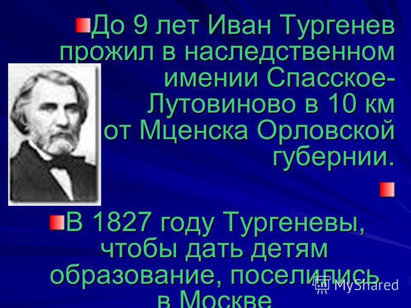 До 9 лет Иван Тургенев прожил в наследственном имении Спасское- Лутовиново в 10 км от Мценска Орловской губернии. В 1827 году Тургеневы, чтобы дать детям образование, поселились в Москве