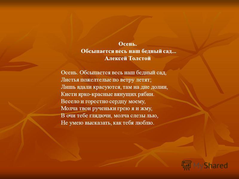 Осень. Обсыпается весь наш бедный сад... Алексей Толстой Осень. Обсыпается весь наш бедный сад, Листья пожелтелые по ветру летят; Лишь вдали красуются, там на дне долин, Кисти ярко-красные вянущих рябин. Весело и горестно сердцу моему, Молча твои руч