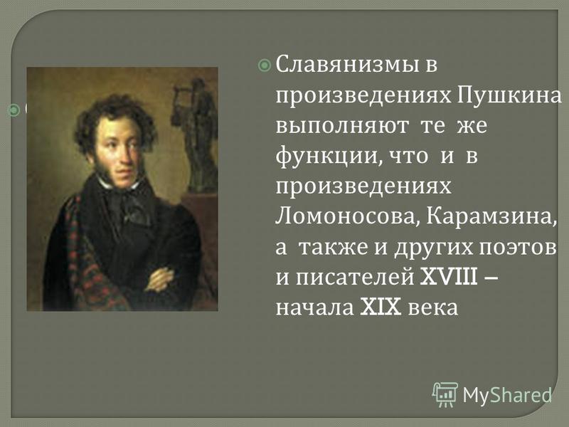 Славянизмы Славянизмы в произведениях Пушкина выполняют те же функции, что и в произведениях Ломоносова, Карамзина, а также и других поэтов и писателяй XVIII – начала XIX века