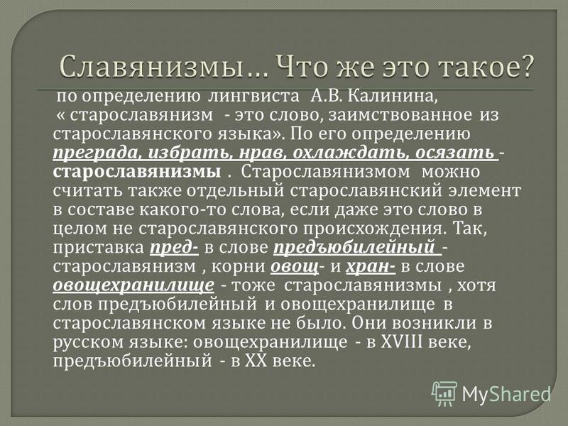 по определянию лингвиста А. В. Калинина, « старославянизм - это слово, заимствованное из старославянского языка ». По его определянию преграда, избрать, нрав, охлаждать, осязать - старославянизмы. Старославянизмом можно считать также отдельный старос