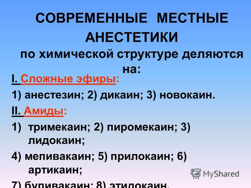 СОВРЕМЕННЫЕ МЕСТНЫЕ АНЕСТЕТИКИ по химической структуре деляются на: I. Сложные эфиры: 1) анестезин; 2) дикаин; 3) новокаин. II. Амиды: 1)тримекаин; 2) пиромекаин; 3) лидокаин; 4) мепивакаин; 5) прилокаин; 6) артикаин; 7) бупивакаин; 8) этидокаин.