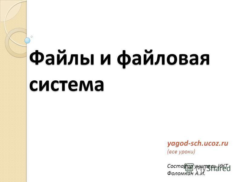 Файлы и файловая система yagod-sch.ucoz.ru (все уроки) Составил учитель ИКТ Фоломкин А.И.
