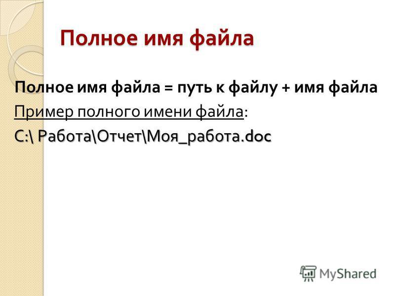 Полное имя файла Полное имя файла = путь к файлу + имя файла Пример полного имени файла : С :\ Работа \ Отчет \ Моя _ работа.doc