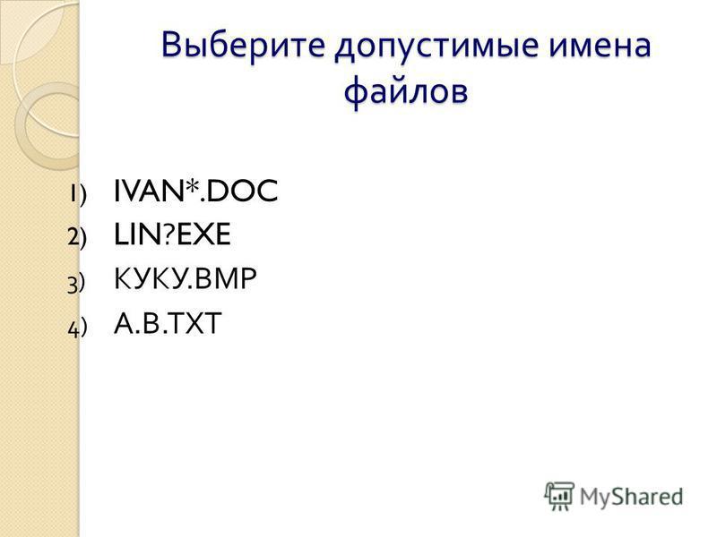 Выберите допустимые имена файлов 1) IVAN*.DOC 2) LIN?EXE 3) КУКУ. ВМР 4) А. В. ТХТ