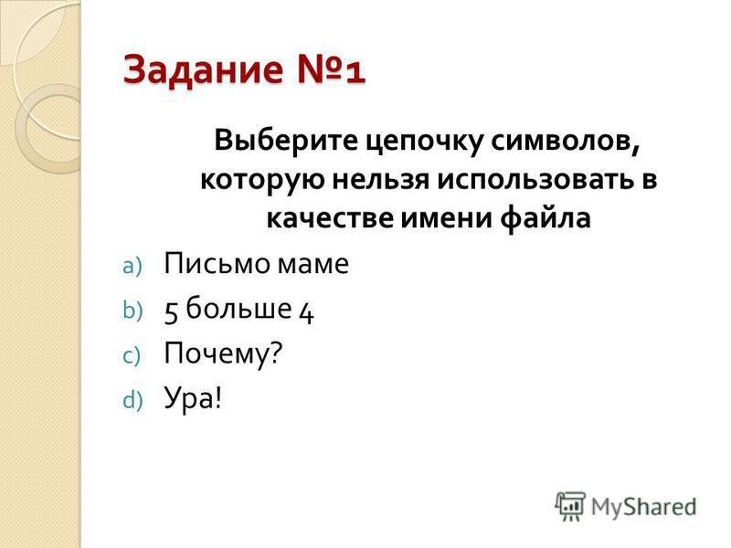 Задание 1 Выберите цепочку символов, которую нельзя использовать в качестве имени файла a) Письмо маме b) 5 больше 4 c) Почему ? d) Ура !