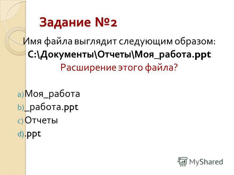 Задание 2 Имя файла выглядит следующим образом : С :\ Документы \ Отчеты \ Моя _ работа.ppt Расширение этого файла? a) Моя _ работа b) _ работа.ppt c) Отчеты d).ppt