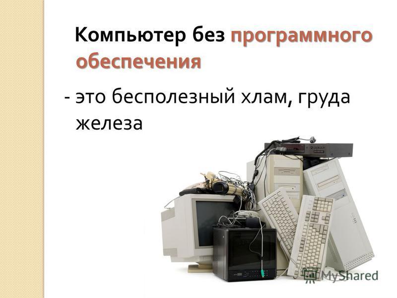 программного обеспечения Компьютер без программного обеспечения - это бесполезный хлам, груда железа.