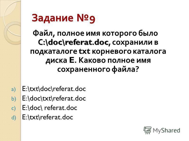Задание 9 С :\doc\referat.doc Файл, полное имя которого было С :\doc\referat.doc, сохранили в подкаталоге txt корневого каталога диска E. Каково полное имя сохраненного файла ? a) E:\txt\doc\referat.doc b) E:\doc\txt\referat.doc c) E:\doc\ referat.do