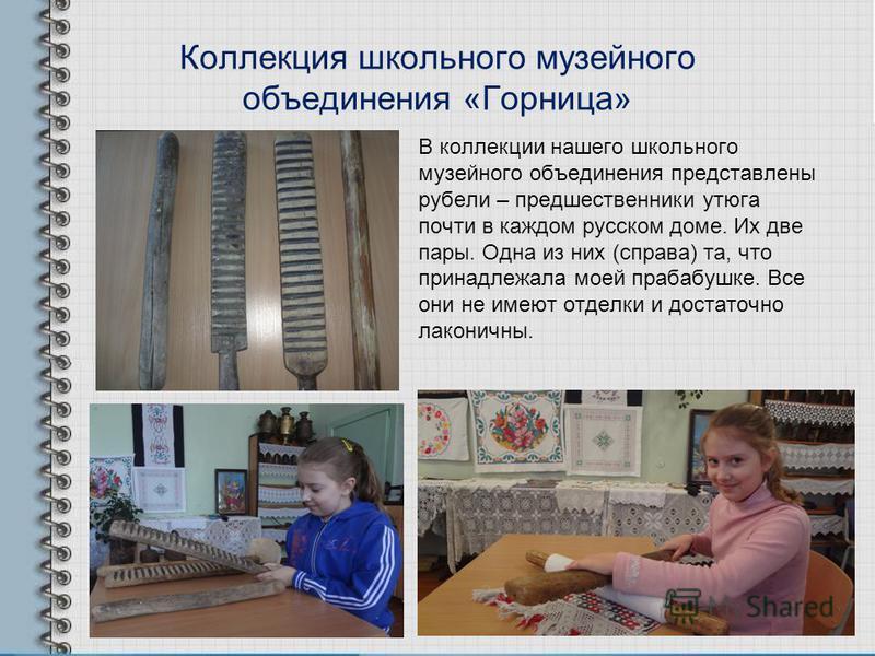 Коллекция школьного музейного объединения «Горница» В коллекции нашего школьного музейного объединения представлены рубели – предшественники утюга почти в каждом русском доме. Их две пары. Одна из них (справа) та, что принадлежала моей прабабушке. Вс