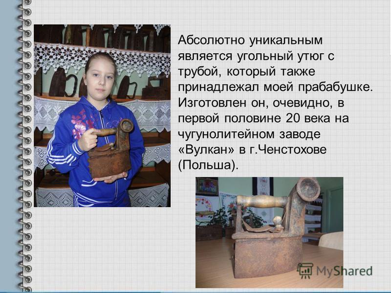 Абсолютно уникальным является угольный утюг с трубой, который также принадлежал моей прабабушке. Изготовлен он, очевидно, в первой половине 20 века на чугунолитейном заводе «Вулкан» в г.Ченстохове (Польша).