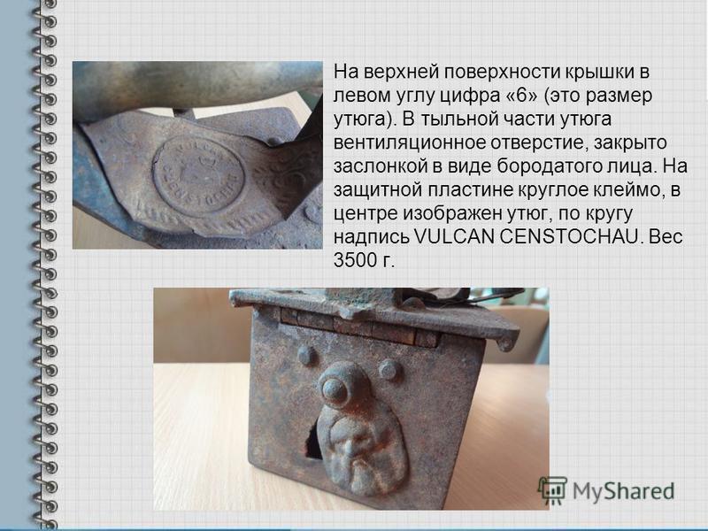 На верхней поверхности крышки в левом углу цифра «6» (это размер утюга). В тыльной части утюга вентиляционное отверстие, закрыто заслонкой в виде бородатого лица. На защитной пластине круглое клеймо, в центре изображен утюг, по кругу надпись VULCAN C