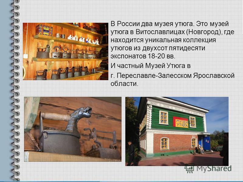 В России два музея утюга. Это музей утюга в Витославлицах (Новгород), где находится уникальная коллекция утюгов из двухсот пятидесяти экспонатов 18-20 вв. И частный Музей Утюга в г. Переславле-Залесском Ярославской области.