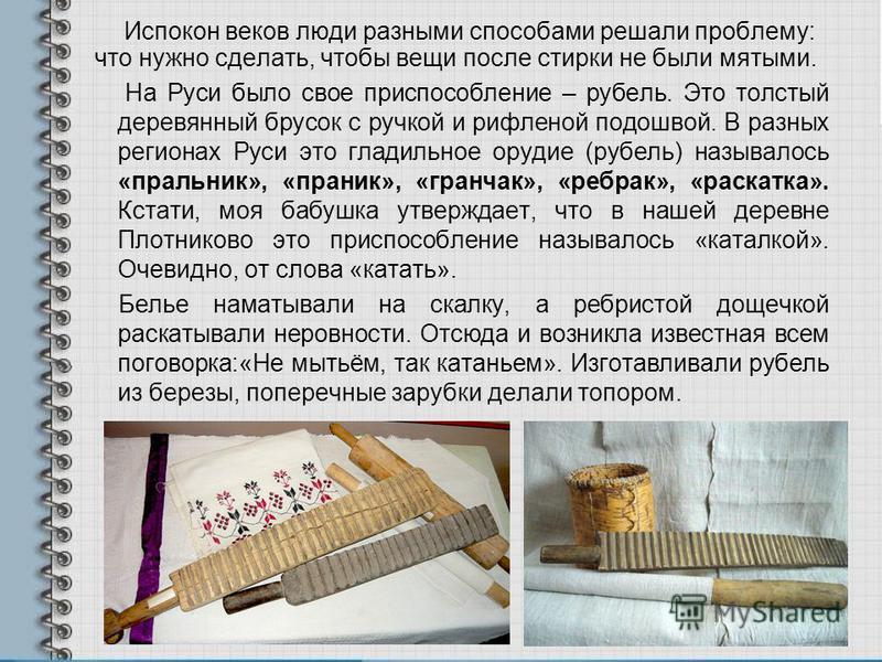 Испокон веков люди разными способами решали проблему: что нужно сделать, чтобы вещи после стирки не были мятыми. На Руси было свое приспособление – рубель. Это толстый деревянный брусок с ручкой и рифленой подошвой. В разных регионах Руси это гладиль