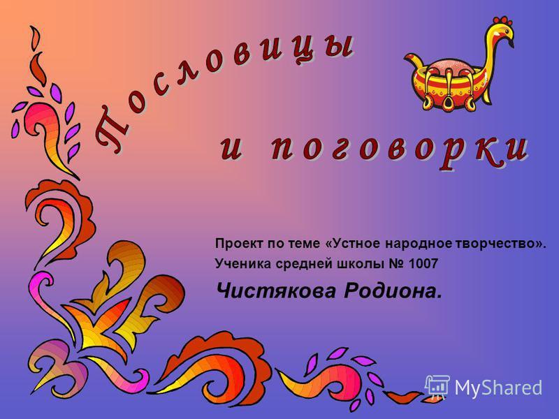 Проект по теме «Устное народное творчество». Ученика средней школы 1007 Чистякова Родиона.