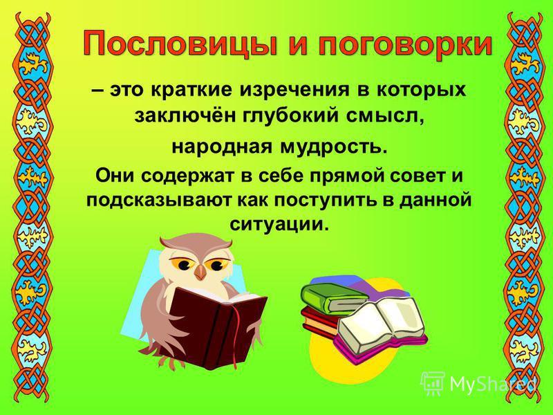 – это краткие изречения в которых заключён глубокий смысл, народная мудрость. Они содержат в себе прямой совет и подсказывают как поступить в данной ситуации.