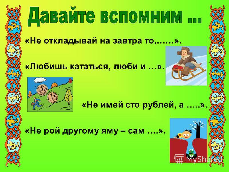 «Не откладывай на завтра то,……». «Любишь кататься, люби и …». «Не имей сто рублей, а …..». «Не рой другому яму – сам ….».
